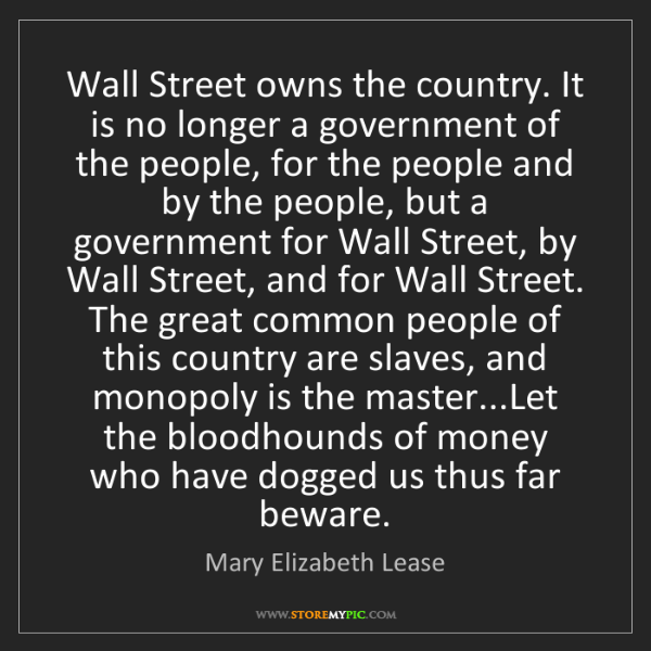 Mary Elizabeth Lease: Wall Street owns the country. It is no longer a government...