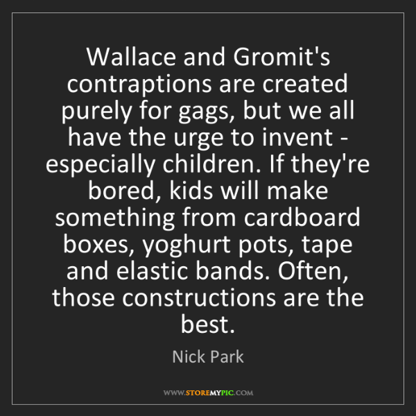 Nick Park: Wallace and Gromit's contraptions are created purely...