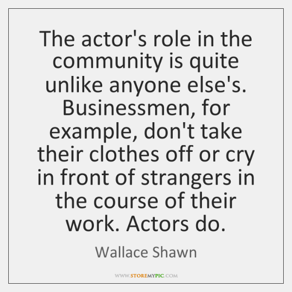 The actor's role in the community is quite unlike anyone else's. Businessmen, ...