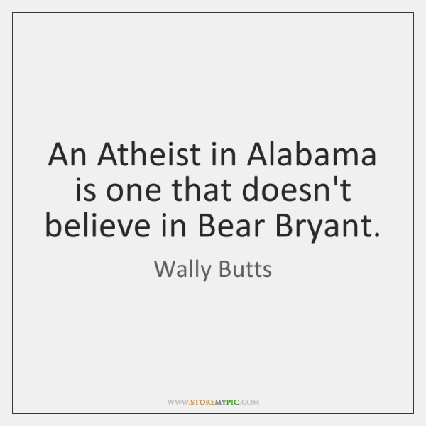 An Atheist in Alabama is one that doesn't believe in Bear Bryant.