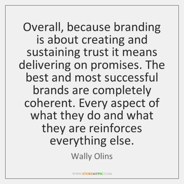 Overall, because branding is about creating and sustaining trust it means delivering ...