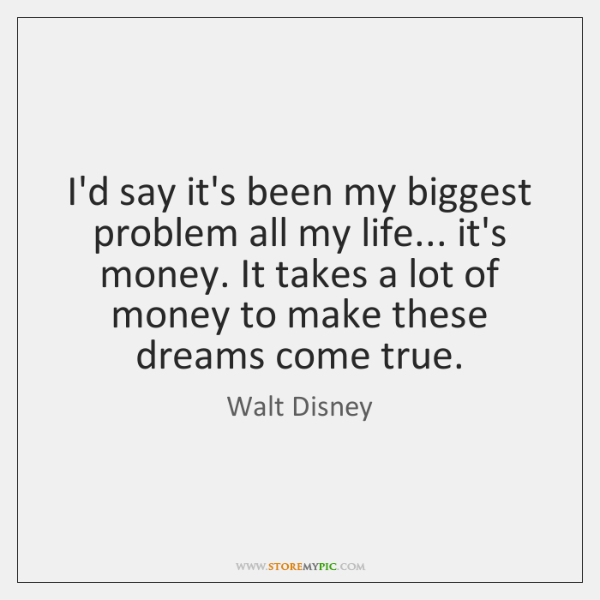 I'd say it's been my biggest problem all my life... it's money. ...