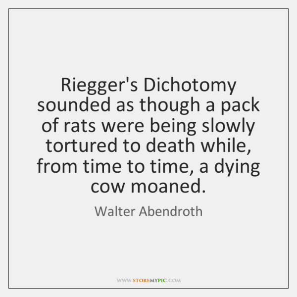 Riegger's Dichotomy sounded as though a pack of rats were being slowly ...