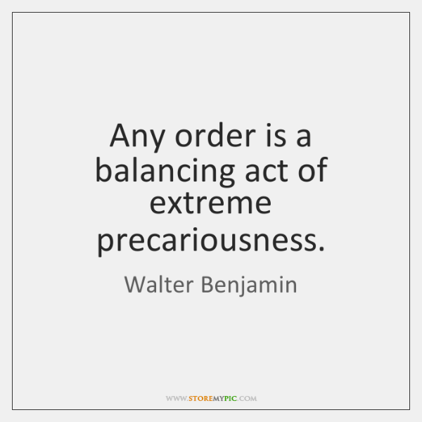 Any order is a balancing act of extreme precariousness.