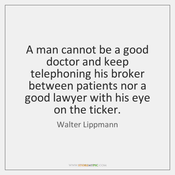 A man cannot be a good doctor and keep telephoning his broker ...