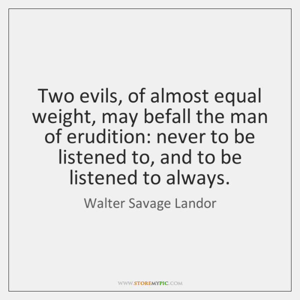 Two evils, of almost equal weight, may befall the man of erudition: ...