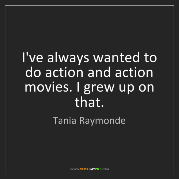 Tania Raymonde: I've always wanted to do action and action movies. I...