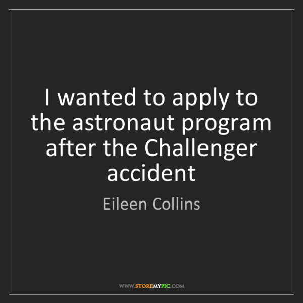 Eileen Collins: I wanted to apply to the astronaut program after the...