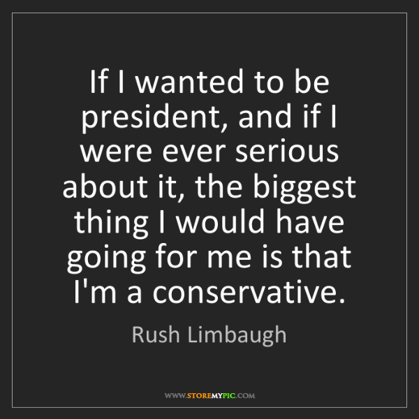 Rush Limbaugh: If I wanted to be president, and if I were ever serious...