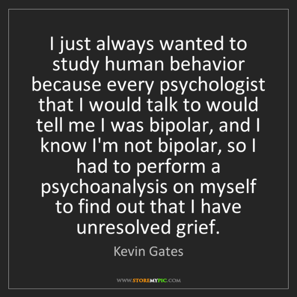 Kevin Gates: I just always wanted to study human behavior because...