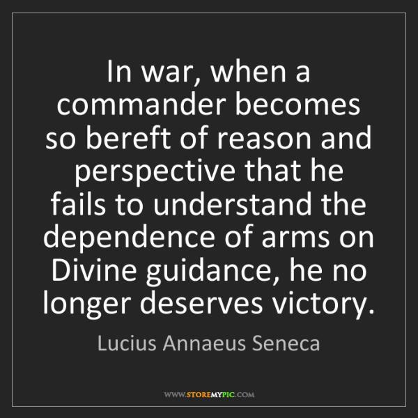 Lucius Annaeus Seneca: In war, when a commander becomes so bereft of reason...
