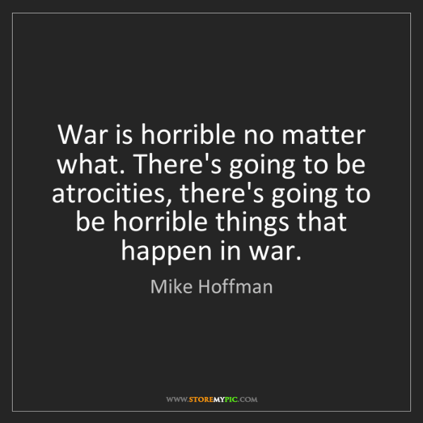 Mike Hoffman: War is horrible no matter what. There's going to be atrocities,...