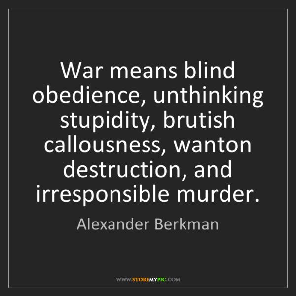 Alexander Berkman: War means blind obedience, unthinking stupidity, brutish...