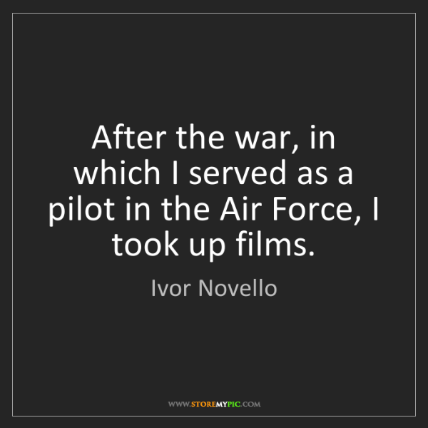 Ivor Novello: After the war, in which I served as a pilot in the Air...