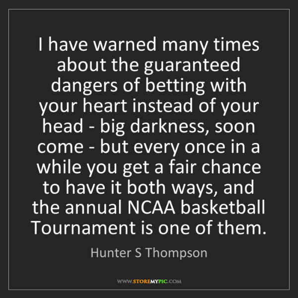 Hunter S Thompson: I have warned many times about the guaranteed dangers...