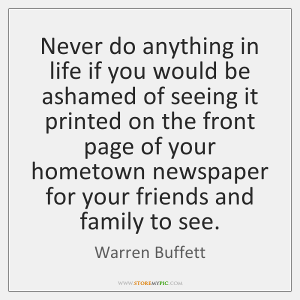 Never do anything in life if you would be ashamed of seeing ...