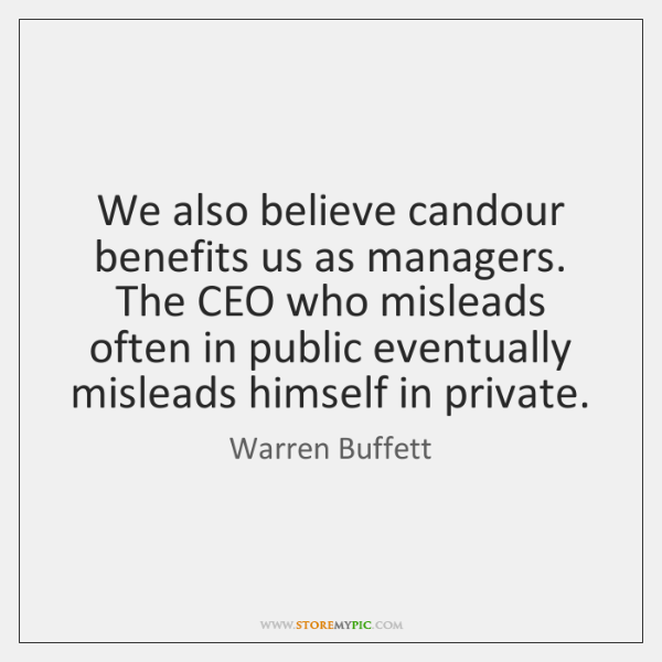 We also believe candour benefits us as managers. The CEO who misleads ...