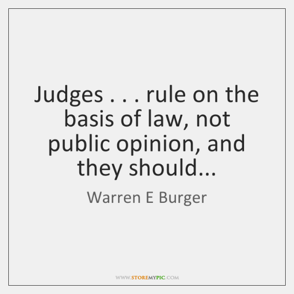 Judges . . . rule on the basis of law, not public opinion, and they ...