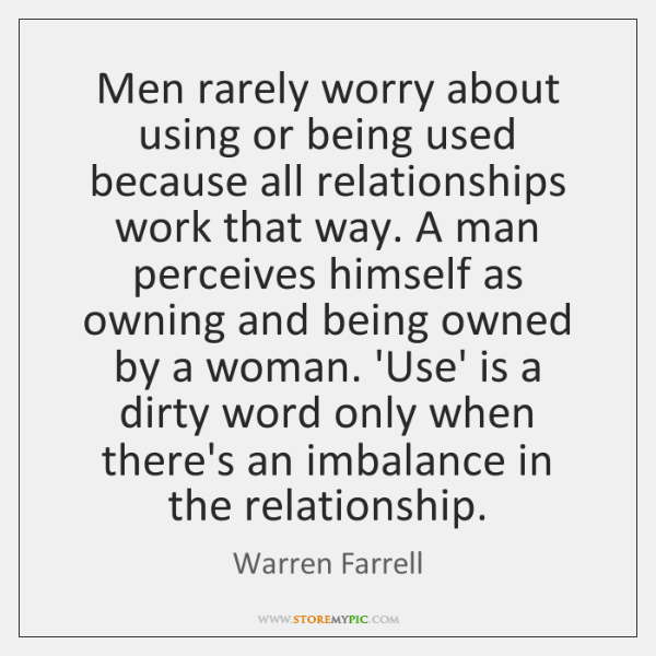 Men rarely worry about using or being used because all relationships work ...