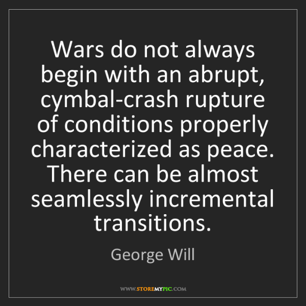 George Will: Wars do not always begin with an abrupt, cymbal-crash...