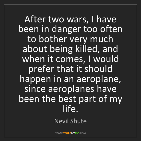 Nevil Shute: After two wars, I have been in danger too often to bother...