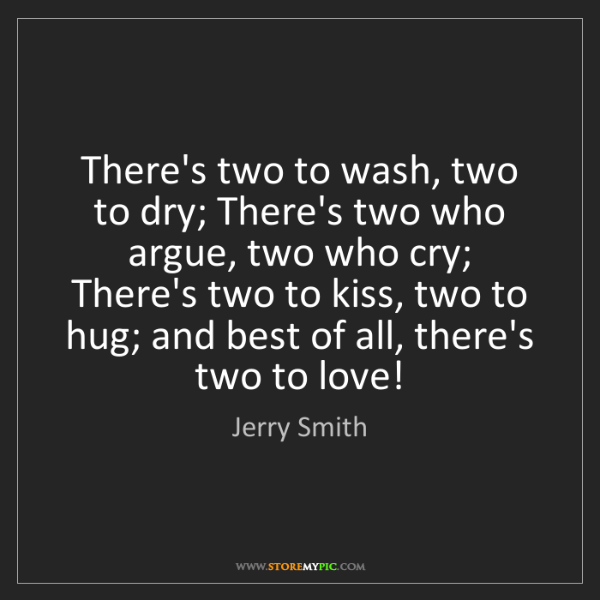 Jerry Smith: There's two to wash, two to dry; There's two who argue,...