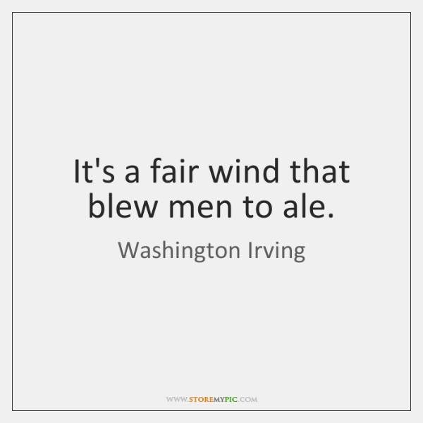 It's a fair wind that blew men to ale.
