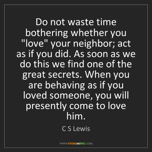 "C S Lewis: Do not waste time bothering whether you ""love"" your neighbor;..."