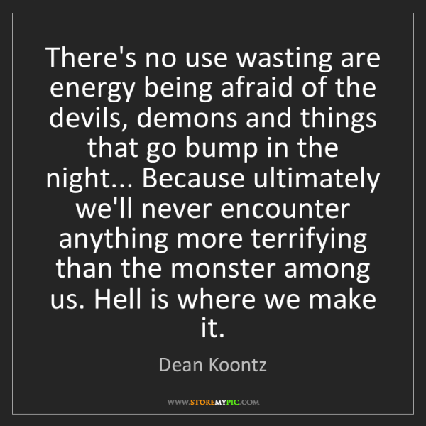 Dean Koontz: There's no use wasting are energy being afraid of the...
