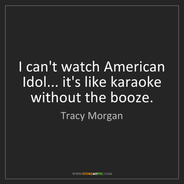 Tracy Morgan: I can't watch American Idol... it's like karaoke without...