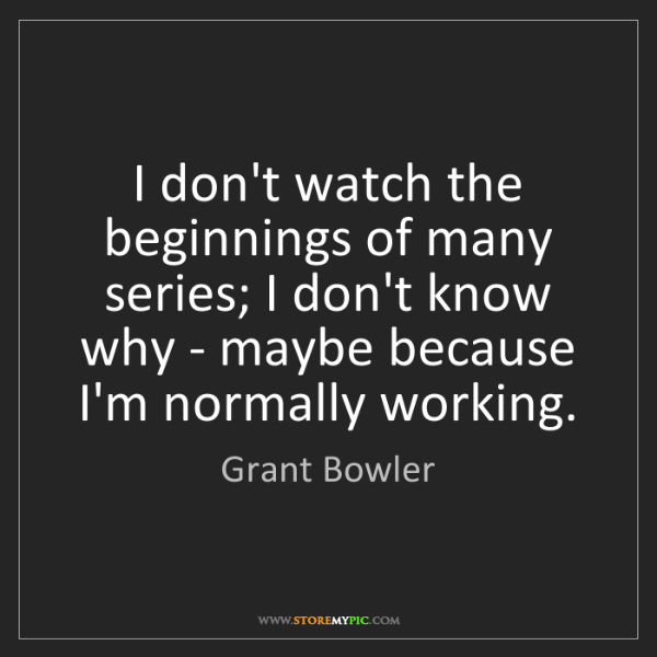 Grant Bowler: I don't watch the beginnings of many series; I don't...