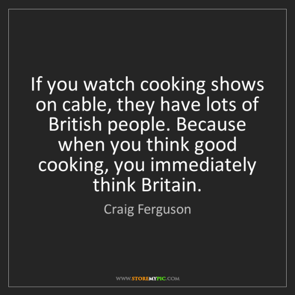 Craig Ferguson: If you watch cooking shows on cable, they have lots of...