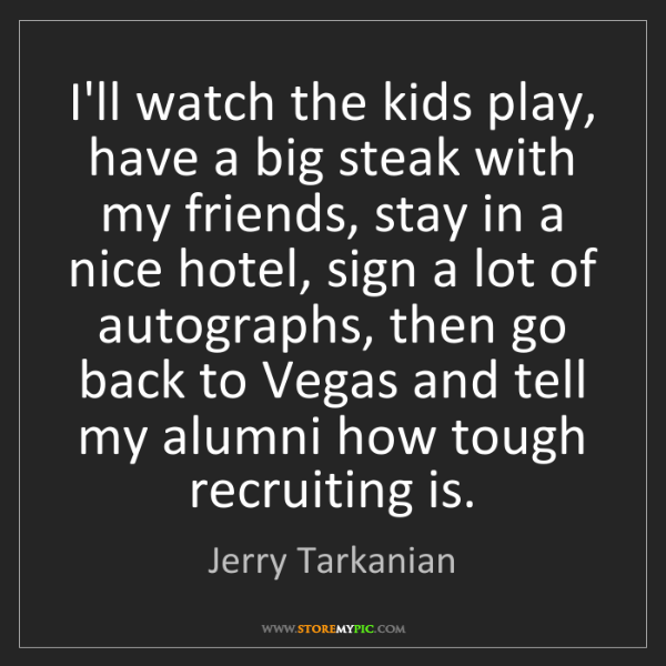 Jerry Tarkanian: I'll watch the kids play, have a big steak with my friends,...