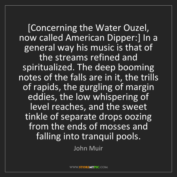 John Muir: [Concerning the Water Ouzel, now called American Dipper:]...