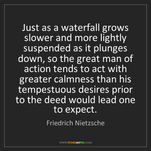 Friedrich Nietzsche: Just as a waterfall grows slower and more lightly suspended...