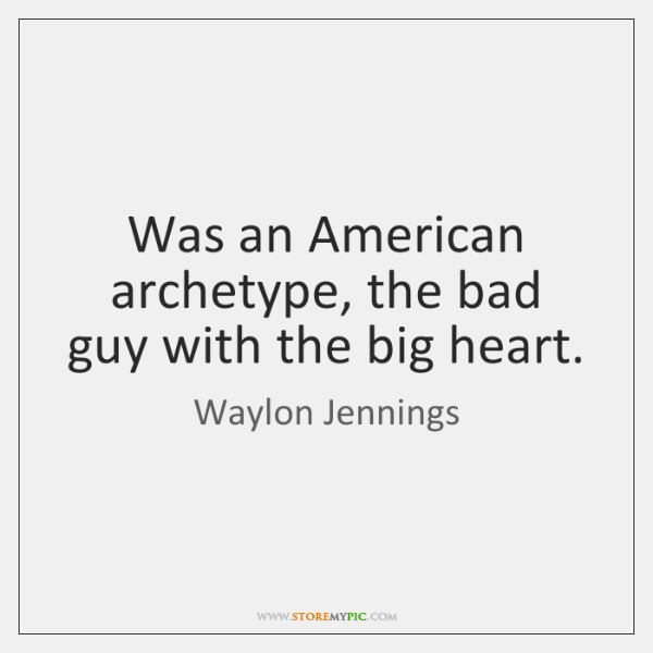 Was an American archetype, the bad guy with the big heart.