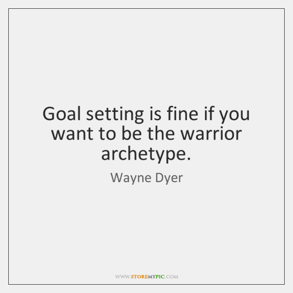 Goal setting is fine if you want to be the warrior archetype.