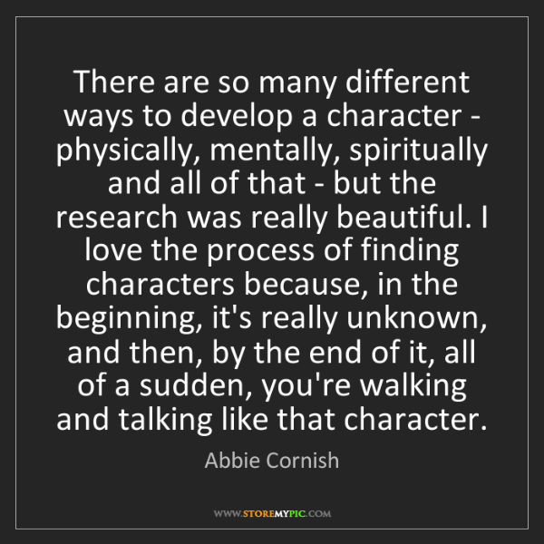 Abbie Cornish: There are so many different ways to develop a character...