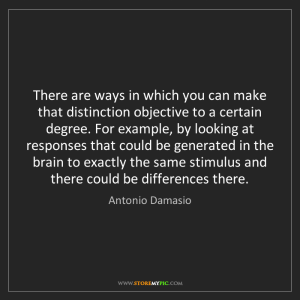 Antonio Damasio: There are ways in which you can make that distinction...