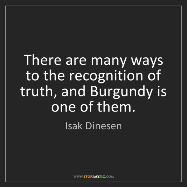 Isak Dinesen: There are many ways to the recognition of truth, and...