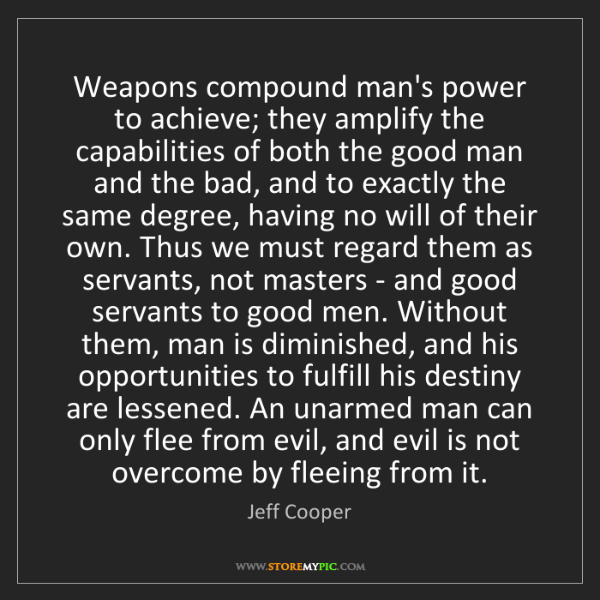 Jeff Cooper: Weapons compound man's power to achieve; they amplify...