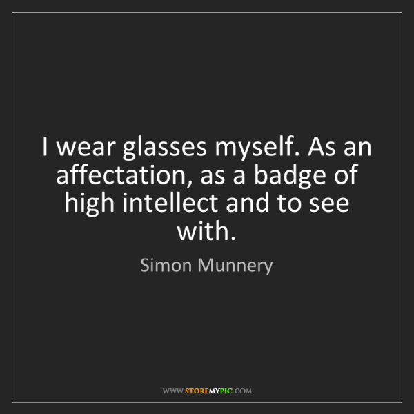 Simon Munnery: I wear glasses myself. As an affectation, as a badge...