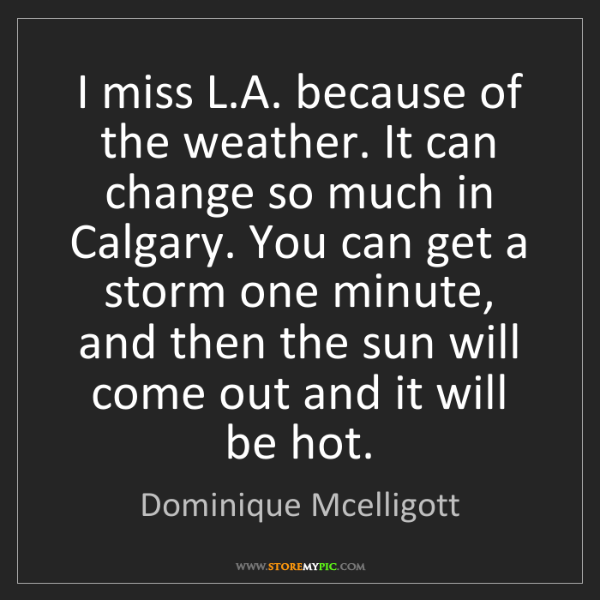 Dominique Mcelligott: I miss L.A. because of the weather. It can change so...