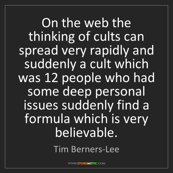 Tim Berners-Lee: On the web the thinking of cults can spread very rapidly...