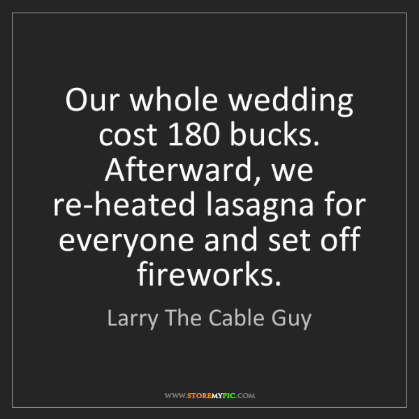 Larry The Cable Guy: Our whole wedding cost 180 bucks. Afterward, we re-heated...