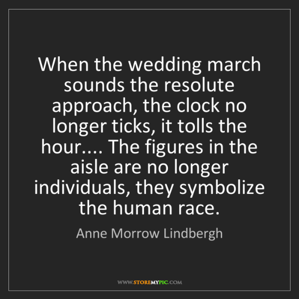 Anne Morrow Lindbergh: When the wedding march sounds the resolute approach,...