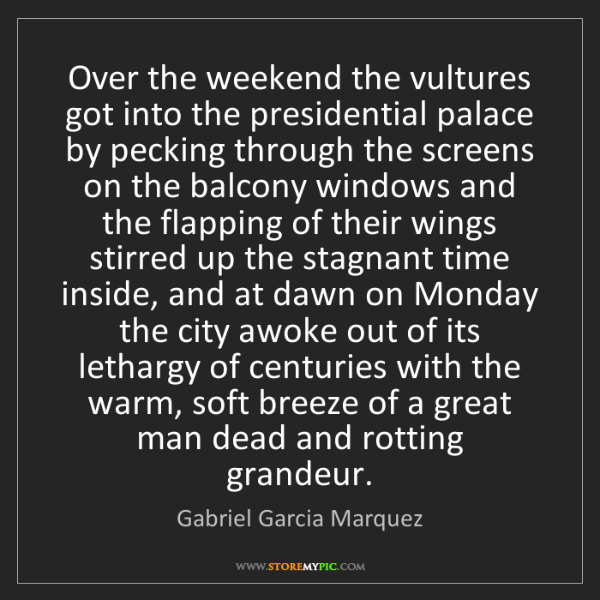 Gabriel Garcia Marquez: Over the weekend the vultures got into the presidential...