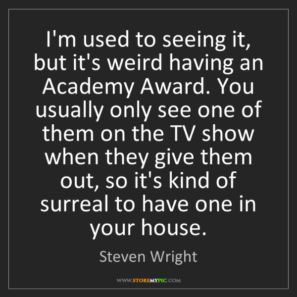 Steven Wright: I'm used to seeing it, but it's weird having an Academy...