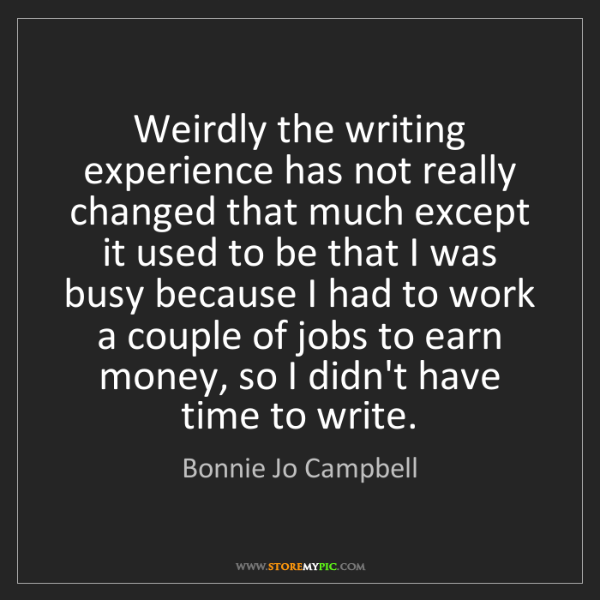 Bonnie Jo Campbell: Weirdly the writing experience has not really changed...