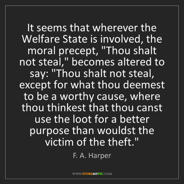 F. A. Harper: It seems that wherever the Welfare State is involved,...